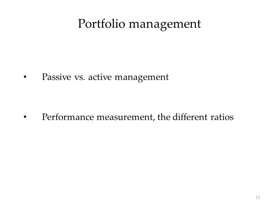 Portfolio management Passive vs. active management Performance measurement, the different ratios 11