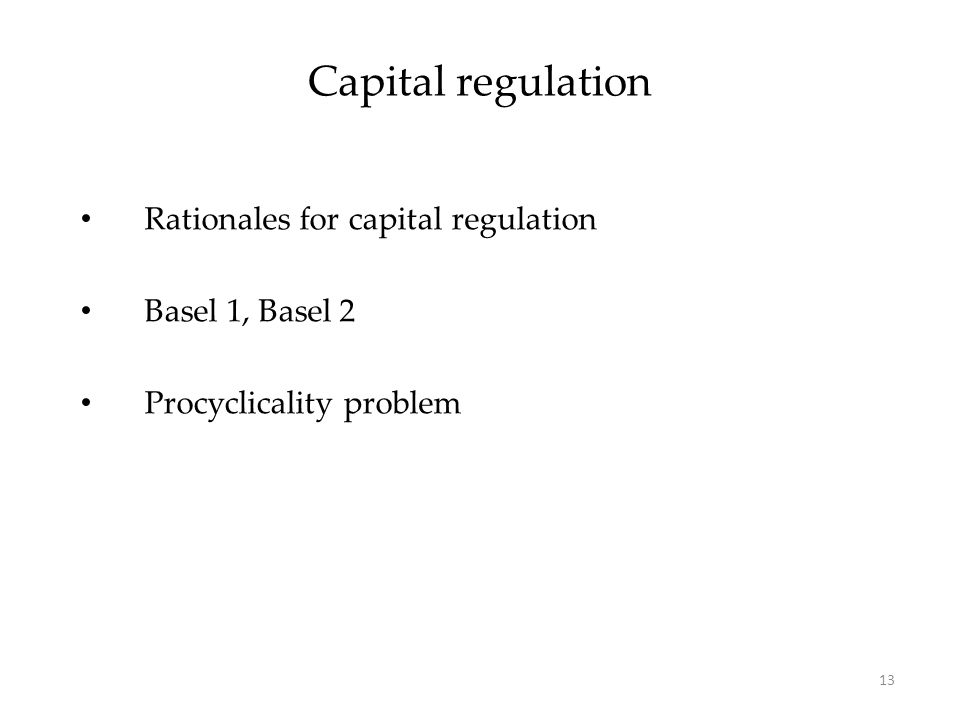 Capital regulation Rationales for capital regulation Basel 1, Basel 2 Procyclicality problem 13