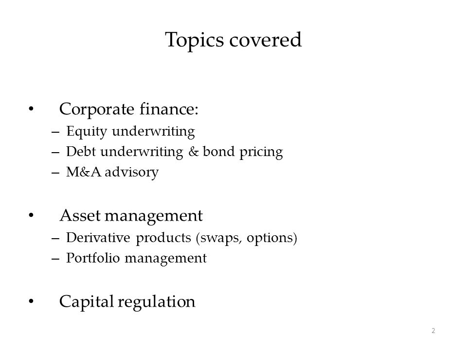 Corporate finance: – Equity underwriting – Debt underwriting & bond pricing – M&A advisory Asset management – Derivative products (swaps, options) – Portfolio management Capital regulation Topics covered 2