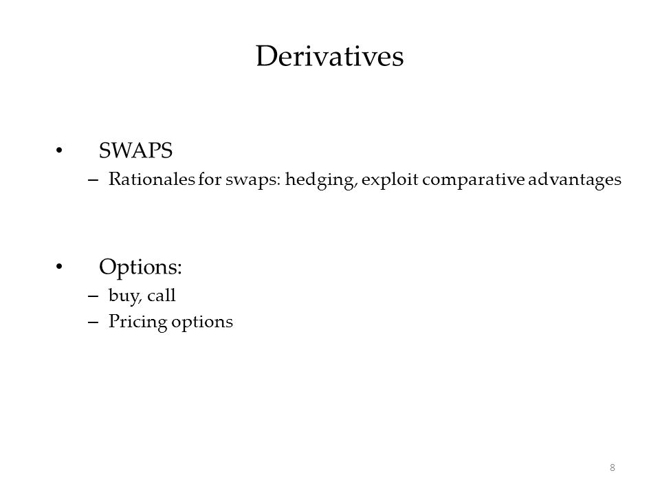 Derivatives SWAPS – Rationales for swaps: hedging, exploit comparative advantages Options: – buy, call – Pricing options 8