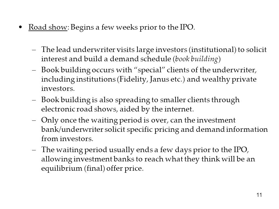 11 Road show: Begins a few weeks prior to the IPO. –The lead underwriter visits large investors (institutional) to solicit interest and build a demand