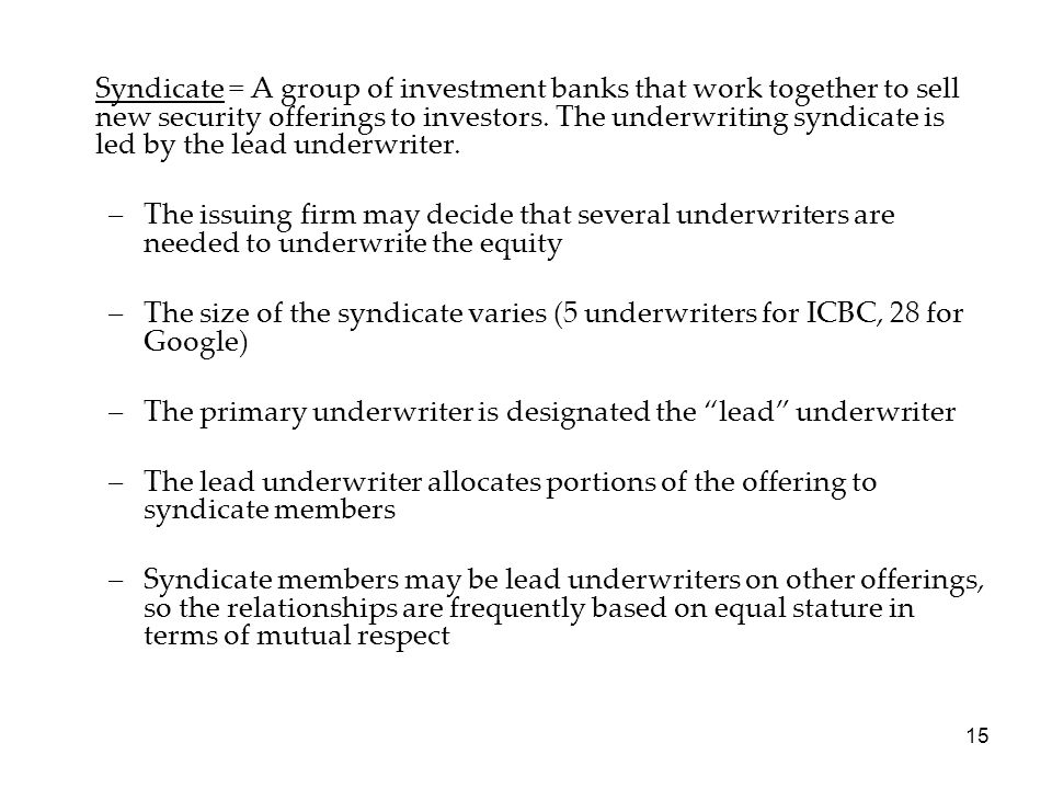 15 Syndicate = A group of investment banks that work together to sell new security offerings to investors. The underwriting syndicate is led by the le