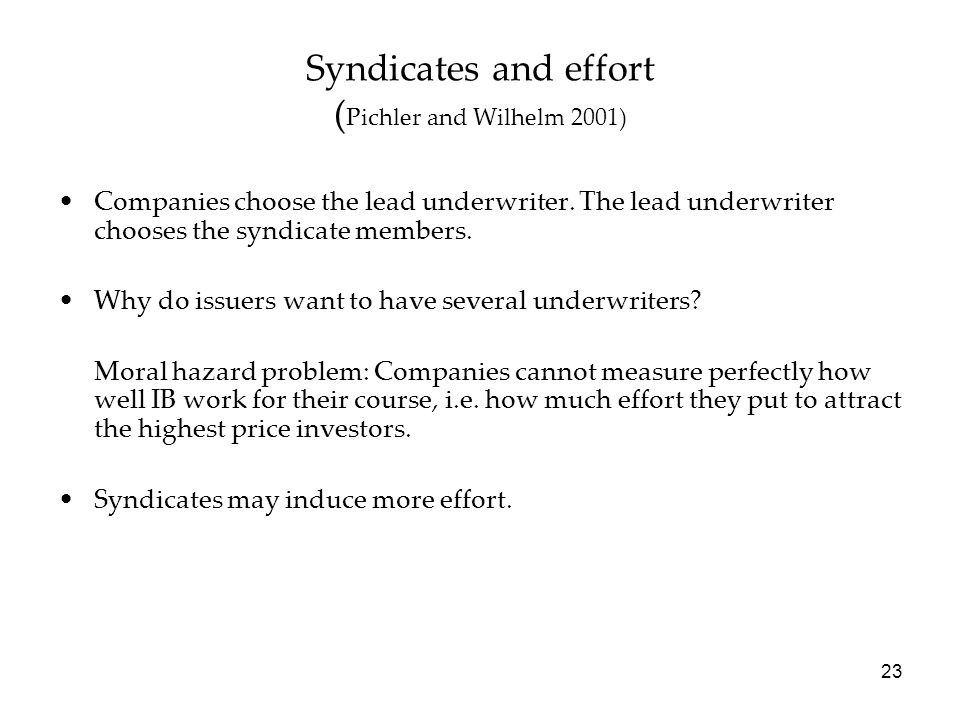 23 Syndicates and effort ( Pichler and Wilhelm 2001) Companies choose the lead underwriter. The lead underwriter chooses the syndicate members. Why do