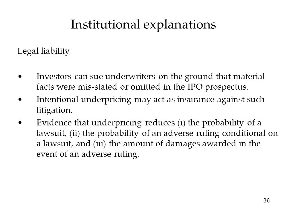 36 Legal liability Investors can sue underwriters on the ground that material facts were mis-stated or omitted in the IPO prospectus. Intentional unde