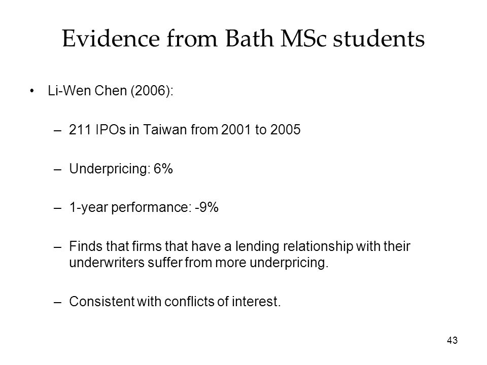43 Evidence from Bath MSc students Li-Wen Chen (2006): –211 IPOs in Taiwan from 2001 to 2005 –Underpricing: 6% –1-year performance: -9% –Finds that fi