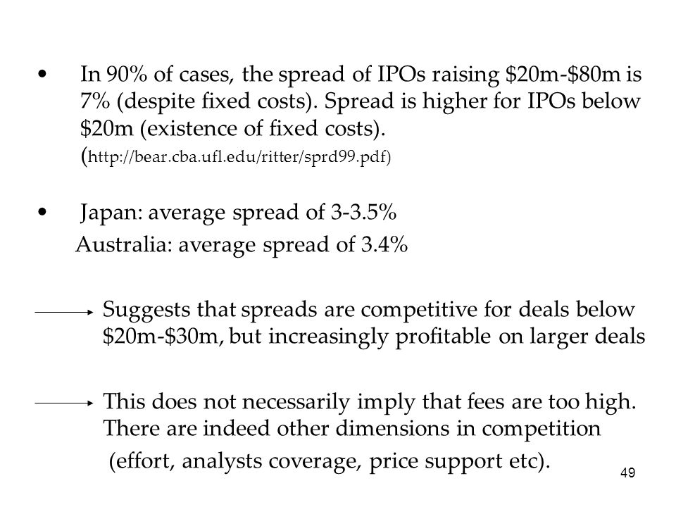 49 In 90% of cases, the spread of IPOs raising $20m-$80m is 7% (despite fixed costs). Spread is higher for IPOs below $20m (existence of fixed costs).