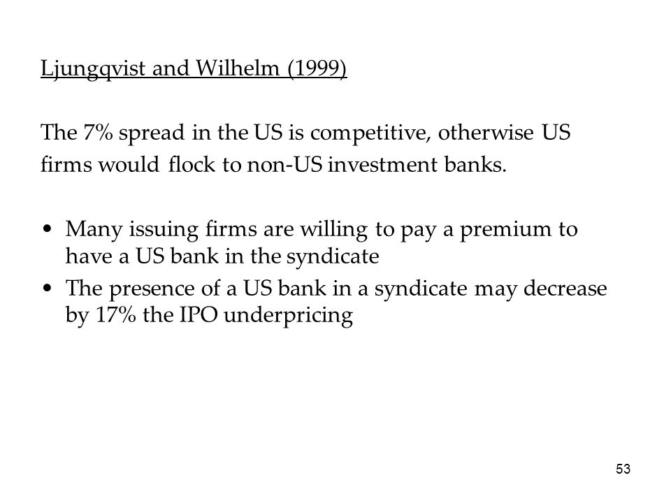 53 Ljungqvist and Wilhelm (1999) The 7% spread in the US is competitive, otherwise US firms would flock to non-US investment banks. Many issuing firms
