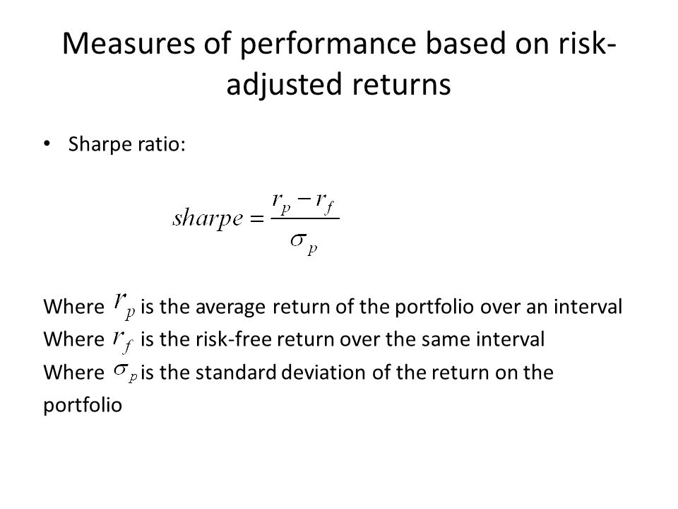 Measures of performance based on risk- adjusted returns Sharpe ratio: Where is the average return of the portfolio over an interval Where is the risk-free return over the same interval Where is the standard deviation of the return on the portfolio