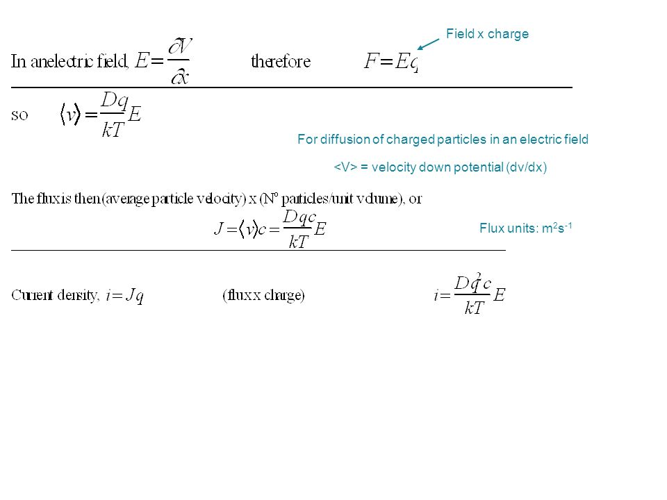 Field x charge Flux units: m 2 s -1 For diffusion of charged particles in an electric field = velocity down potential (dv/dx)
