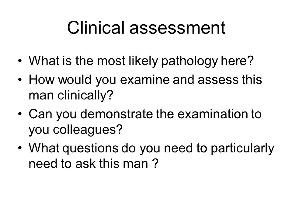 Clinical assessment What is the most likely pathology here? How would you examine and assess this man clinically? Can you demonstrate the examination