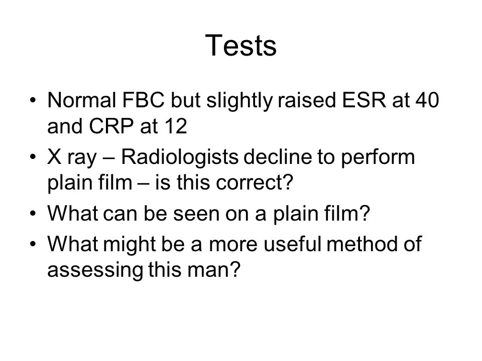 Tests Normal FBC but slightly raised ESR at 40 and CRP at 12 X ray – Radiologists decline to perform plain film – is this correct? What can be seen on