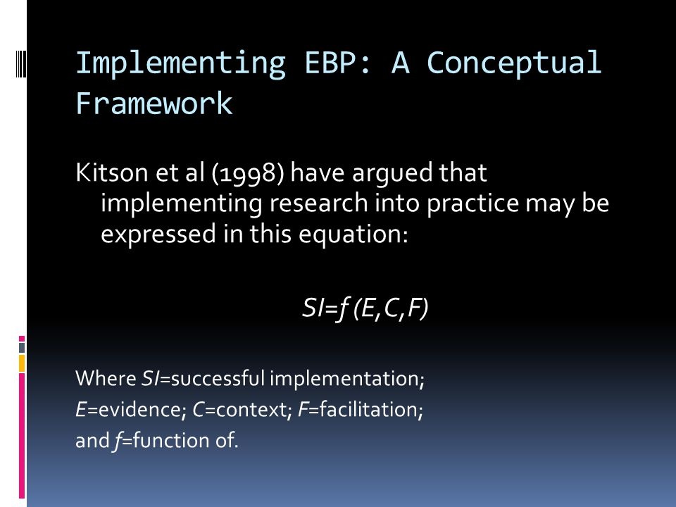 Implementing EBP: A Conceptual Framework Kitson et al (1998) have argued that implementing research into practice may be expressed in this equation: SI=f (E,C,F) Where SI=successful implementation; E=evidence; C=context; F=facilitation; and f=function of.