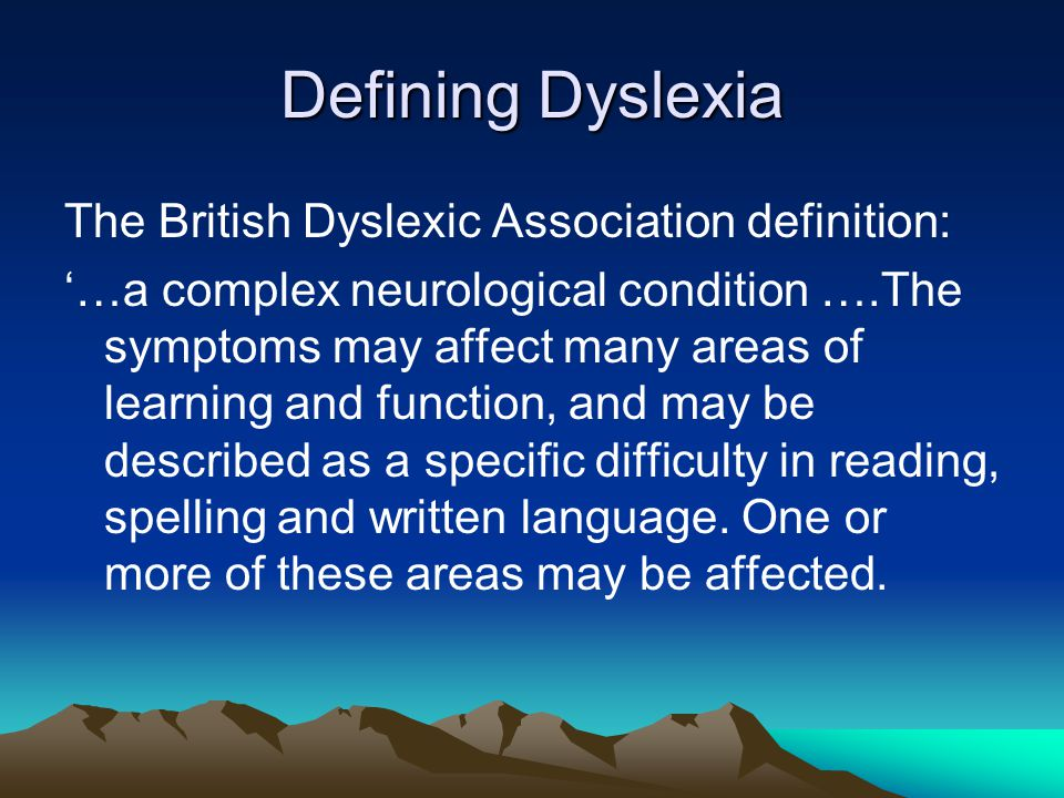 Defining Dyslexia The British Dyslexic Association definition: '…a complex neurological condition ….The symptoms may affect many areas of learning and