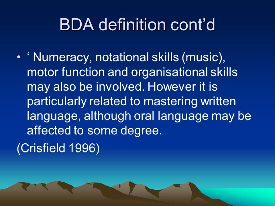BDA definition cont'd ' Numeracy, notational skills (music), motor function and organisational skills may also be involved. However it is particularly
