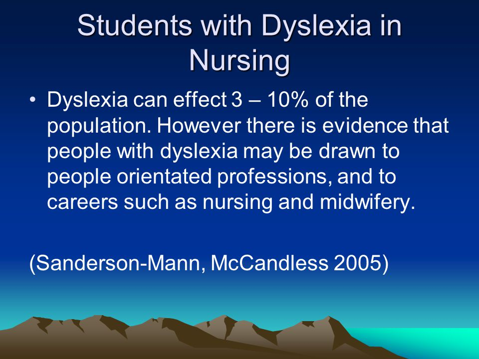 Students with Dyslexia in Nursing Dyslexia can effect 3 – 10% of the population. However there is evidence that people with dyslexia may be drawn to p