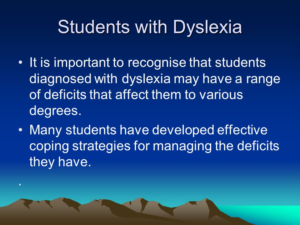 Students with Dyslexia It is important to recognise that students diagnosed with dyslexia may have a range of deficits that affect them to various deg