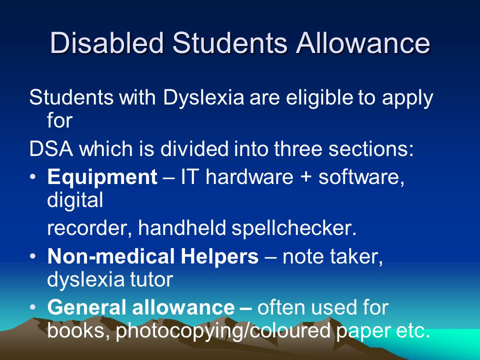 Disabled Students Allowance Students with Dyslexia are eligible to apply for DSA which is divided into three sections: Equipment – IT hardware + softw
