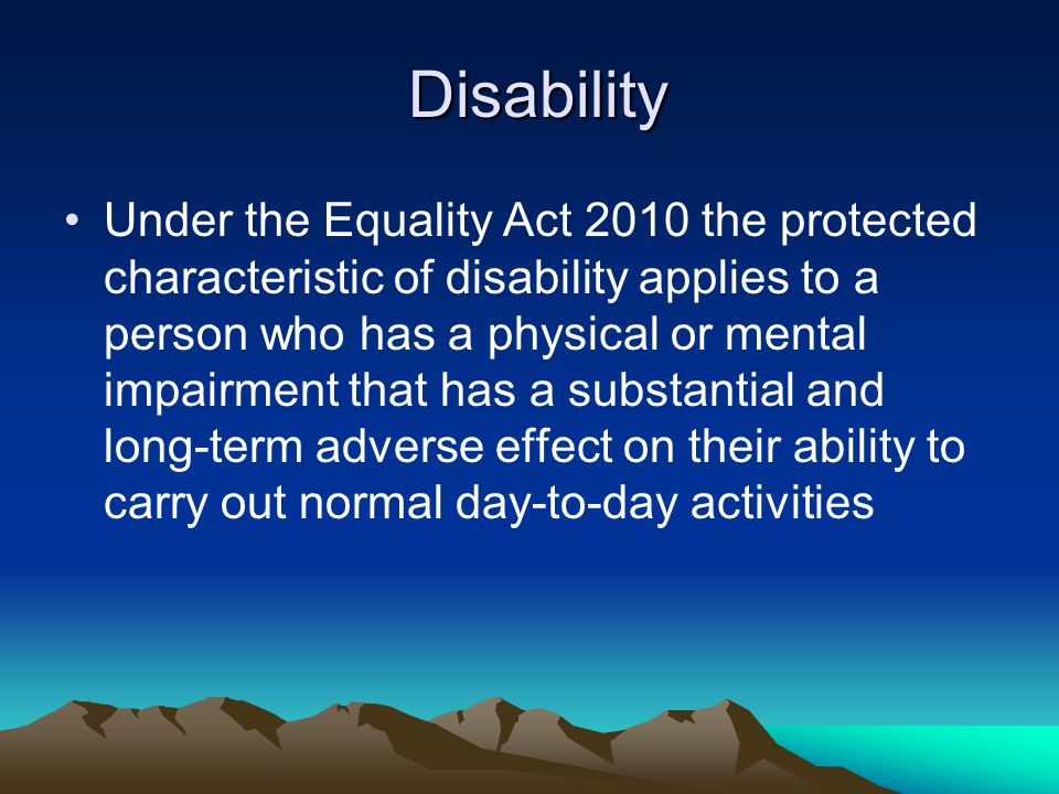 Under the Equality Act 2010 the protected characteristic of disability applies to a person who has a physical or mental impairment that has a substant