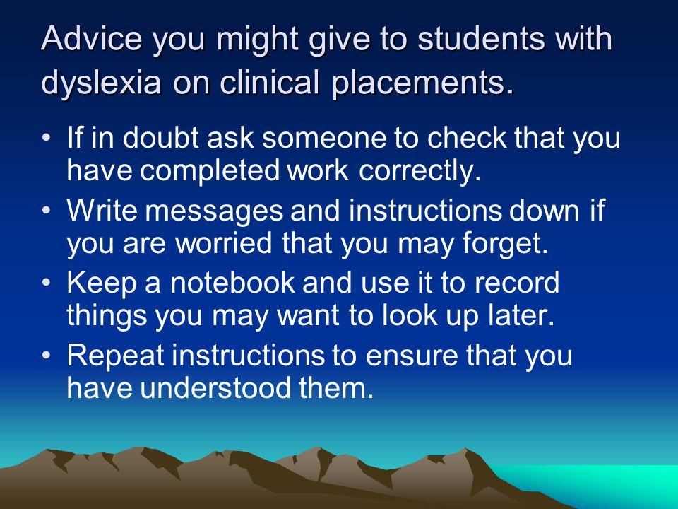 Advice you might give to students with dyslexia on clinical placements. If in doubt ask someone to check that you have completed work correctly. Write