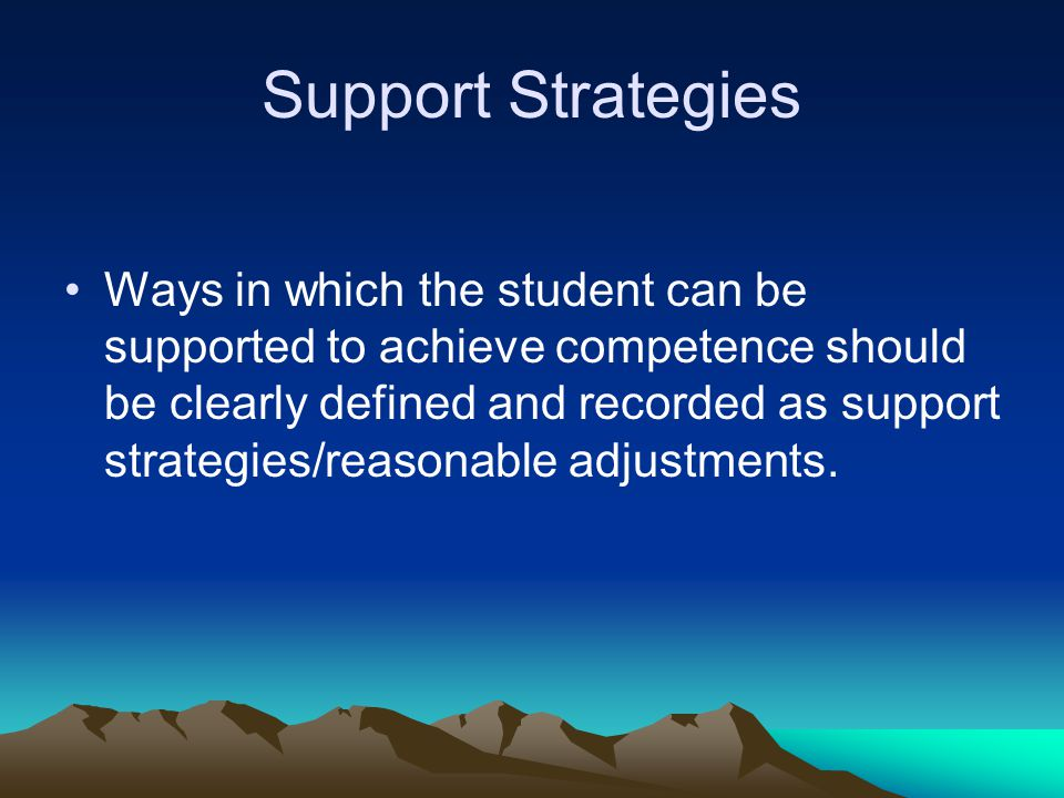Ways in which the student can be supported to achieve competence should be clearly defined and recorded as support strategies/reasonable adjustments.