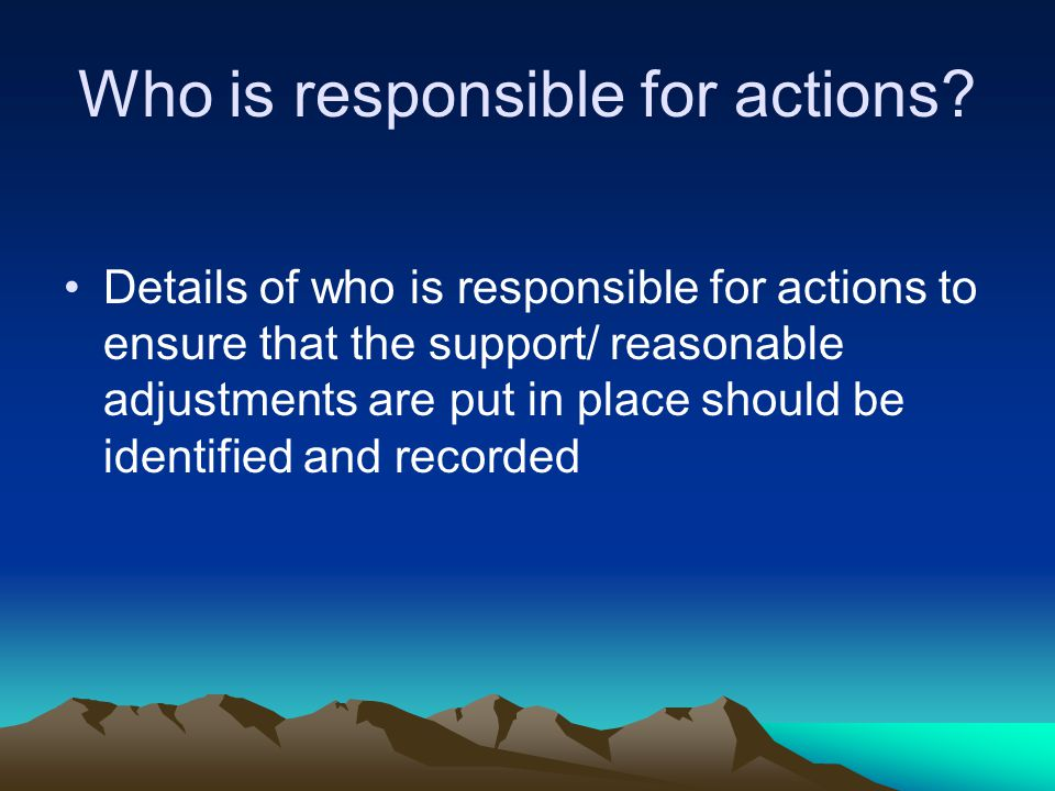 Details of who is responsible for actions to ensure that the support/ reasonable adjustments are put in place should be identified and recorded Who is