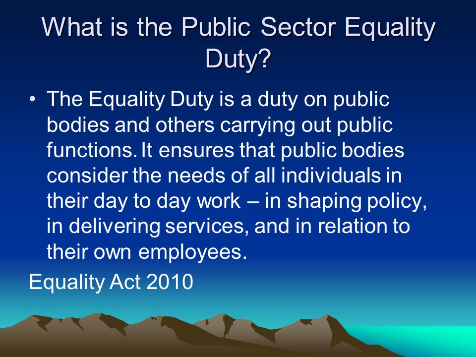 The Equality Duty is a duty on public bodies and others carrying out public functions. It ensures that public bodies consider the needs of all individ