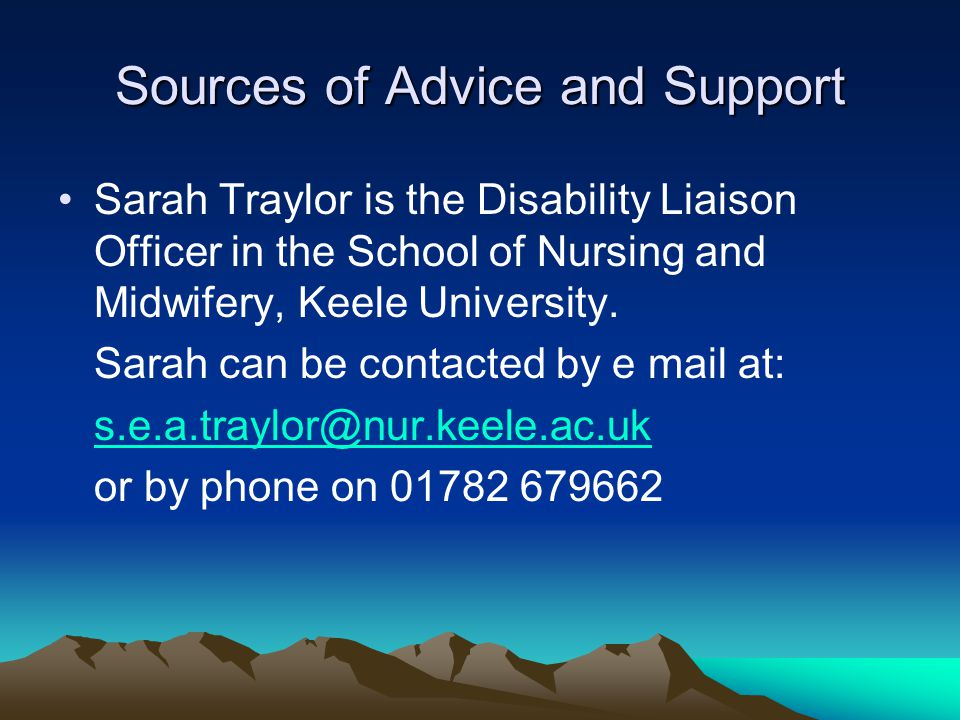 Sources of Advice and Support Sarah Traylor is the Disability Liaison Officer in the School of Nursing and Midwifery, Keele University. Sarah can be c