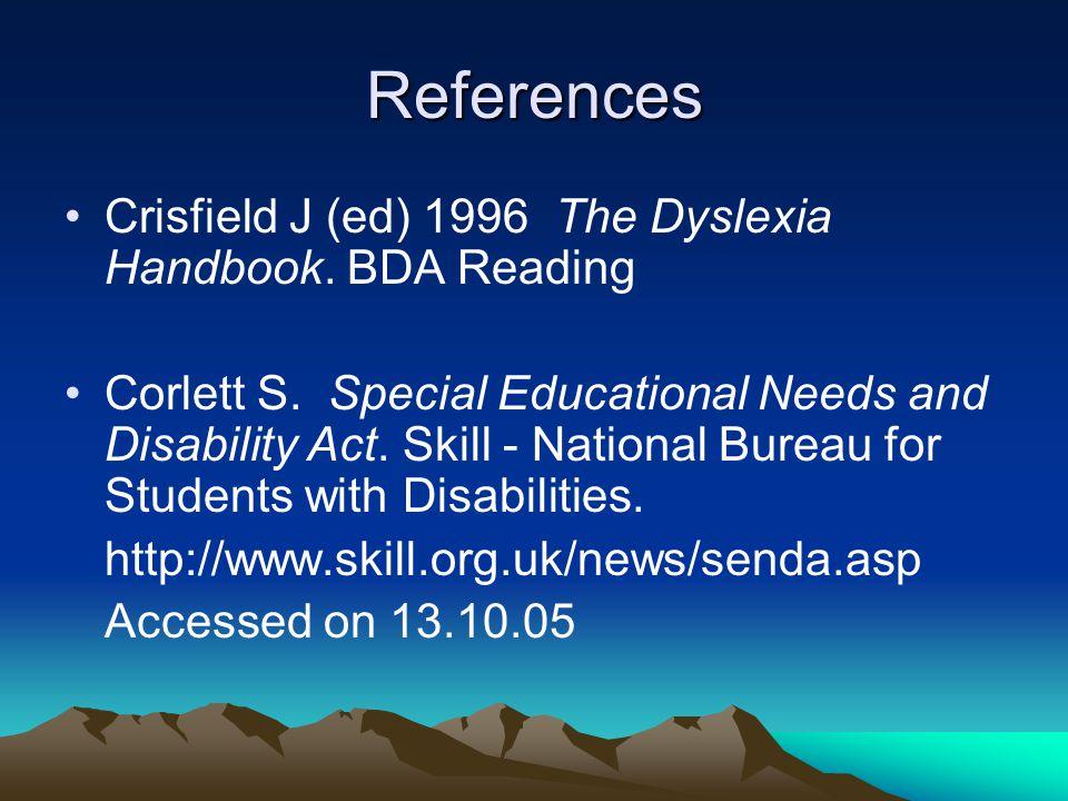 References Crisfield J (ed) 1996 The Dyslexia Handbook. BDA Reading Corlett S. Special Educational Needs and Disability Act. Skill - National Bureau f
