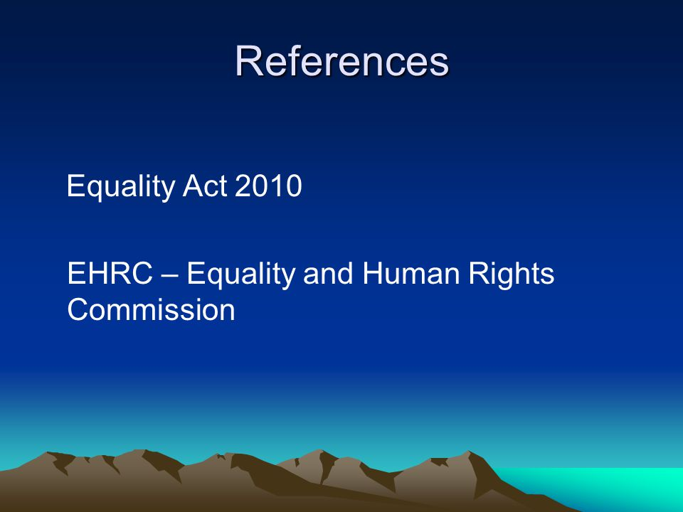 References Equality Act 2010 EHRC – Equality and Human Rights Commission