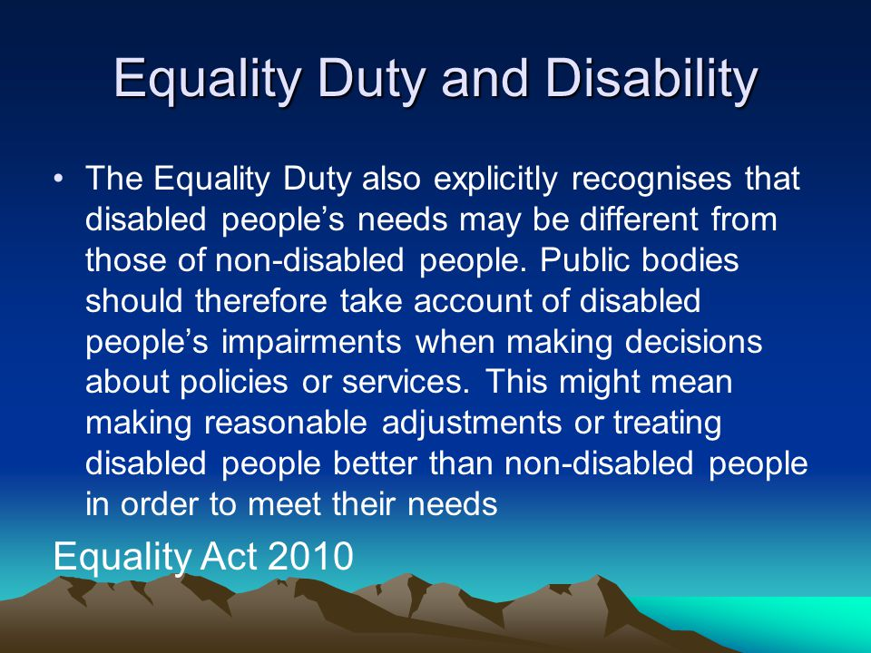 The Equality Duty also explicitly recognises that disabled people's needs may be different from those of non-disabled people. Public bodies should the