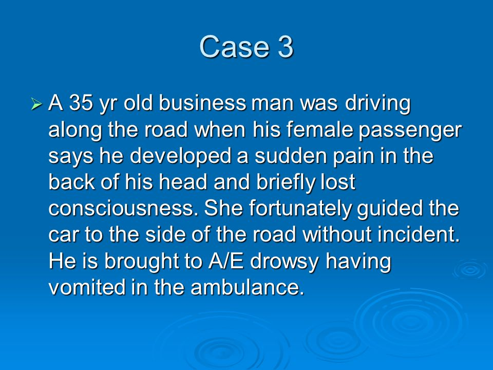 Case 3  A 35 yr old business man was driving along the road when his female passenger says he developed a sudden pain in the back of his head and briefly lost consciousness.