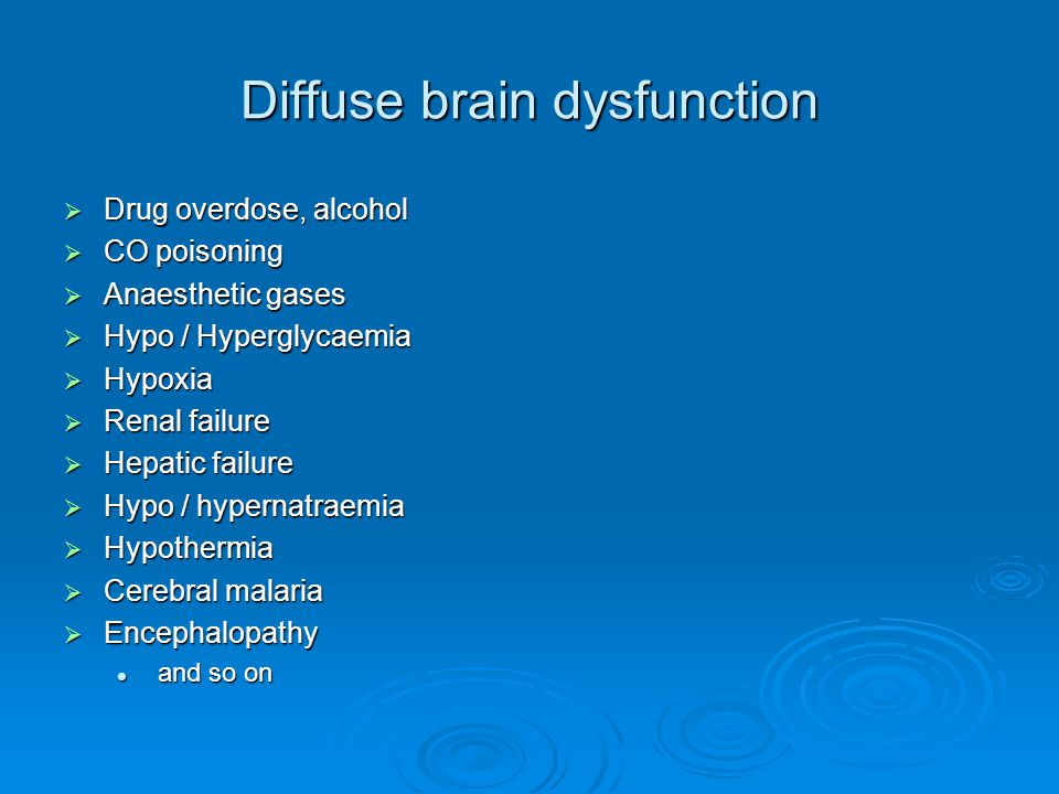 Diffuse brain dysfunction  Drug overdose, alcohol  CO poisoning  Anaesthetic gases  Hypo / Hyperglycaemia  Hypoxia  Renal failure  Hepatic failure  Hypo / hypernatraemia  Hypothermia  Cerebral malaria  Encephalopathy and so on and so on