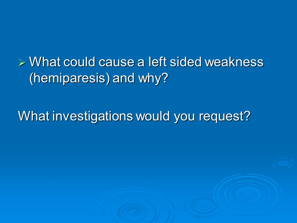  What could cause a left sided weakness (hemiparesis) and why.