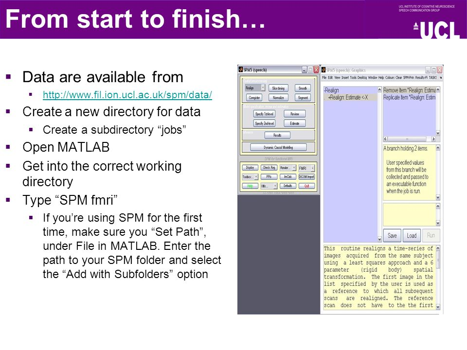  Data are available from  http://www.fil.ion.ucl.ac.uk/spm/data/ http://www.fil.ion.ucl.ac.uk/spm/data/  Create a new directory for data  Create a subdirectory jobs  Open MATLAB  Get into the correct working directory  Type SPM fmri  If you're using SPM for the first time, make sure you Set Path , under File in MATLAB.