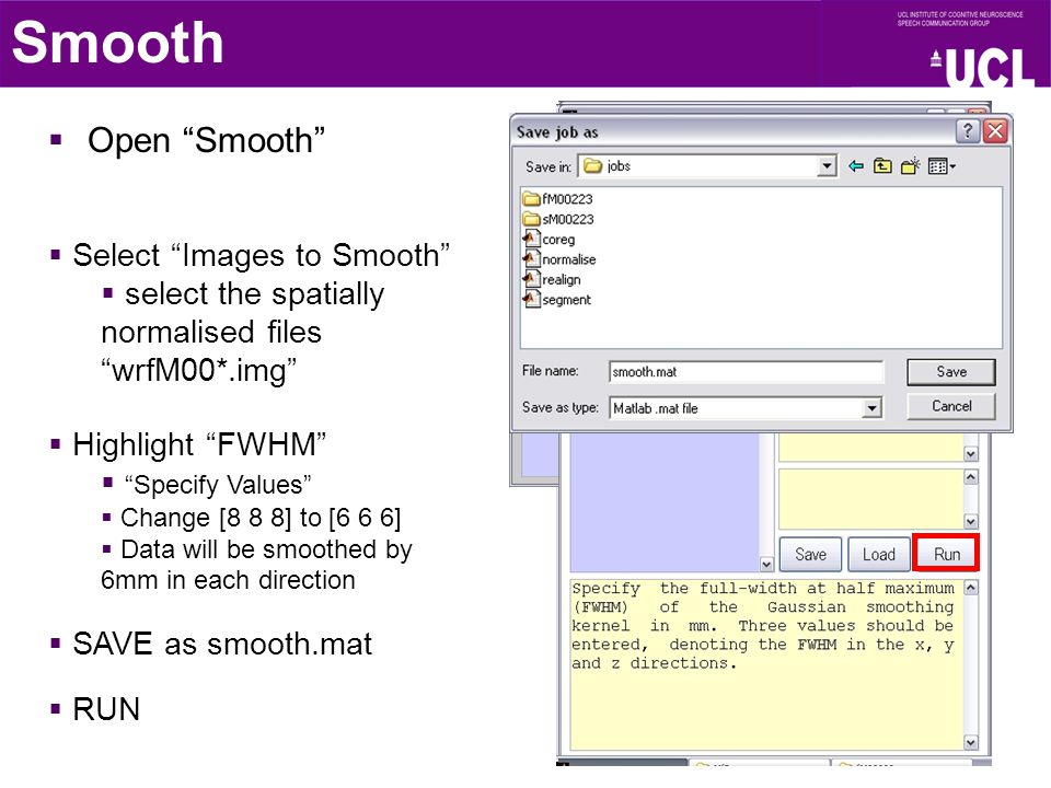  Open Smooth Smooth  Select Images to Smooth  select the spatially normalised files wrfM00*.img  Highlight FWHM  Specify Values  Change [8 8 8] to [6 6 6]  Data will be smoothed by 6mm in each direction  SAVE as smooth.mat  RUN