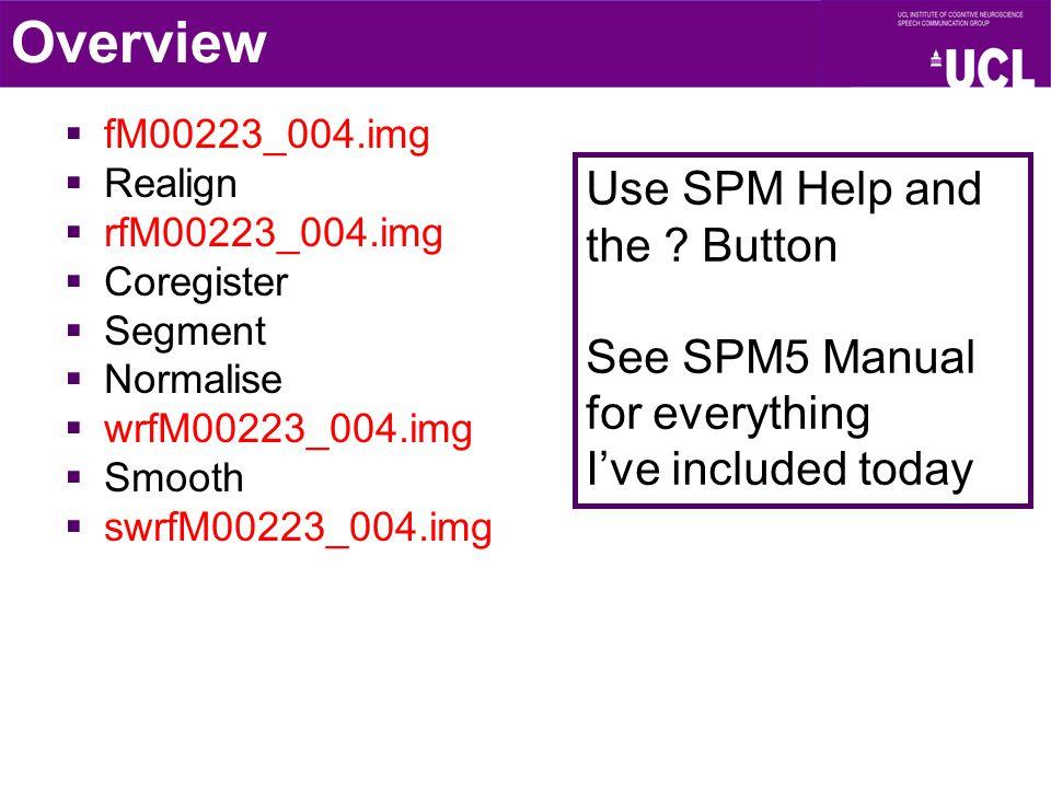  fM00223_004.img  Realign  rfM00223_004.img  Coregister  Segment  Normalise  wrfM00223_004.img  Smooth  swrfM00223_004.img Overview Use SPM H