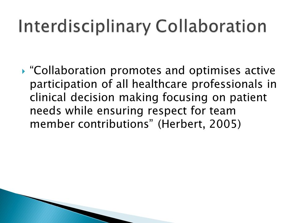  Collaboration promotes and optimises active participation of all healthcare professionals in clinical decision making focusing on patient needs while ensuring respect for team member contributions (Herbert, 2005)