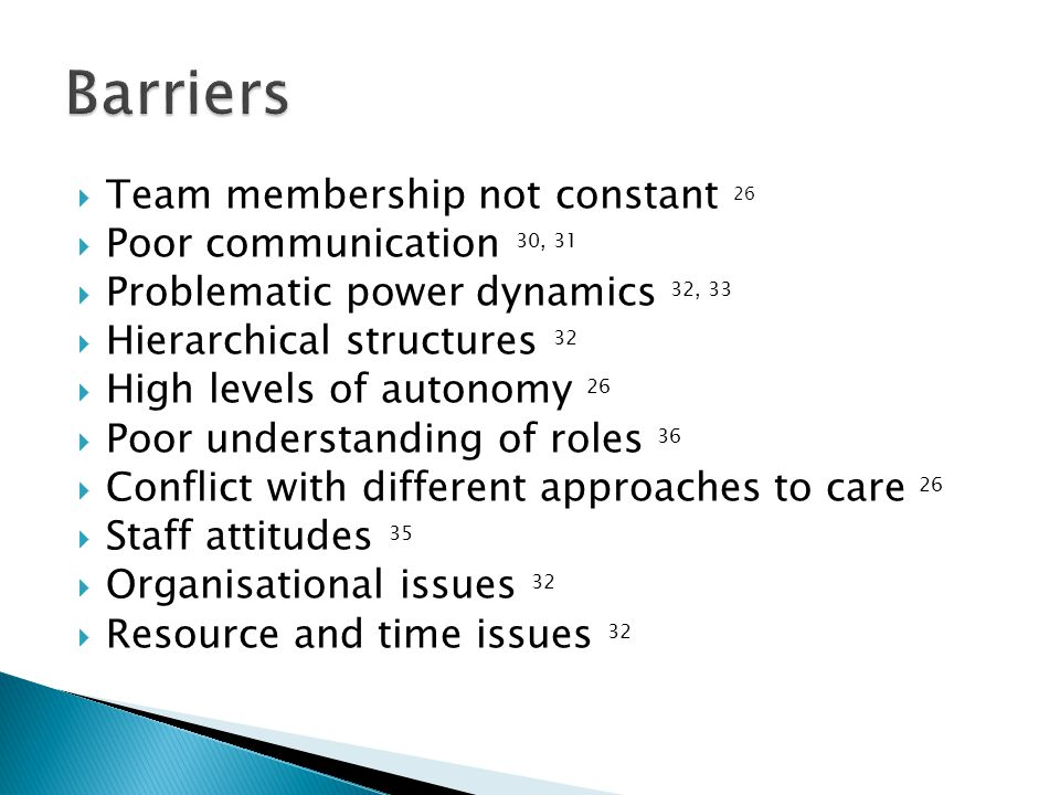  Team membership not constant 26  Poor communication 30, 31  Problematic power dynamics 32, 33  Hierarchical structures 32  High levels of autonomy 26  Poor understanding of roles 36  Conflict with different approaches to care 26  Staff attitudes 35  Organisational issues 32  Resource and time issues 32