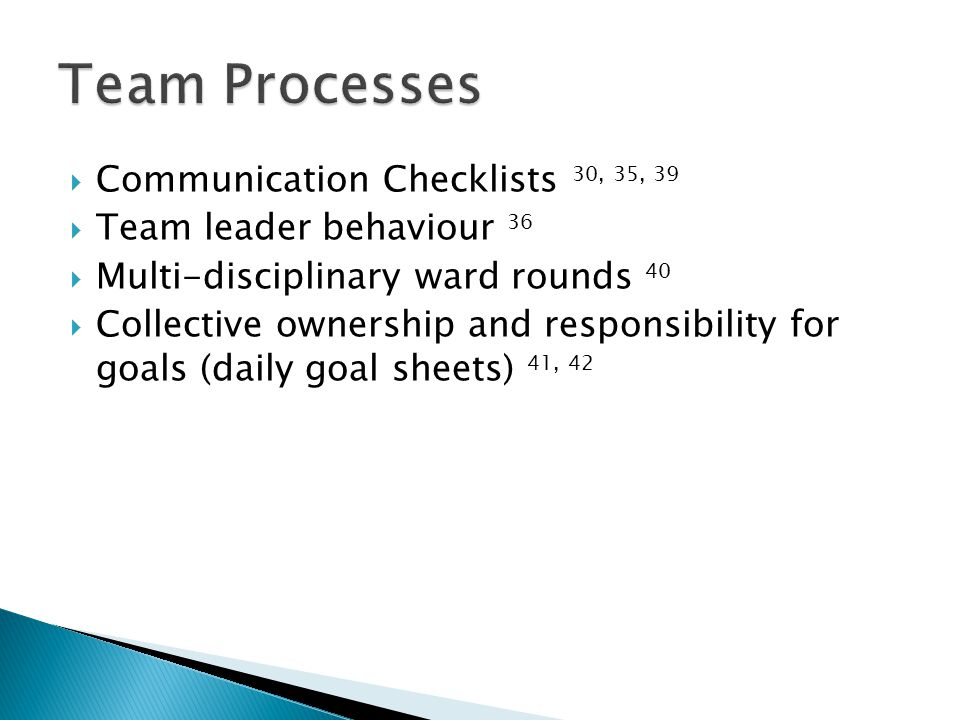  Communication Checklists 30, 35, 39  Team leader behaviour 36  Multi-disciplinary ward rounds 40  Collective ownership and responsibility for goals (daily goal sheets) 41, 42