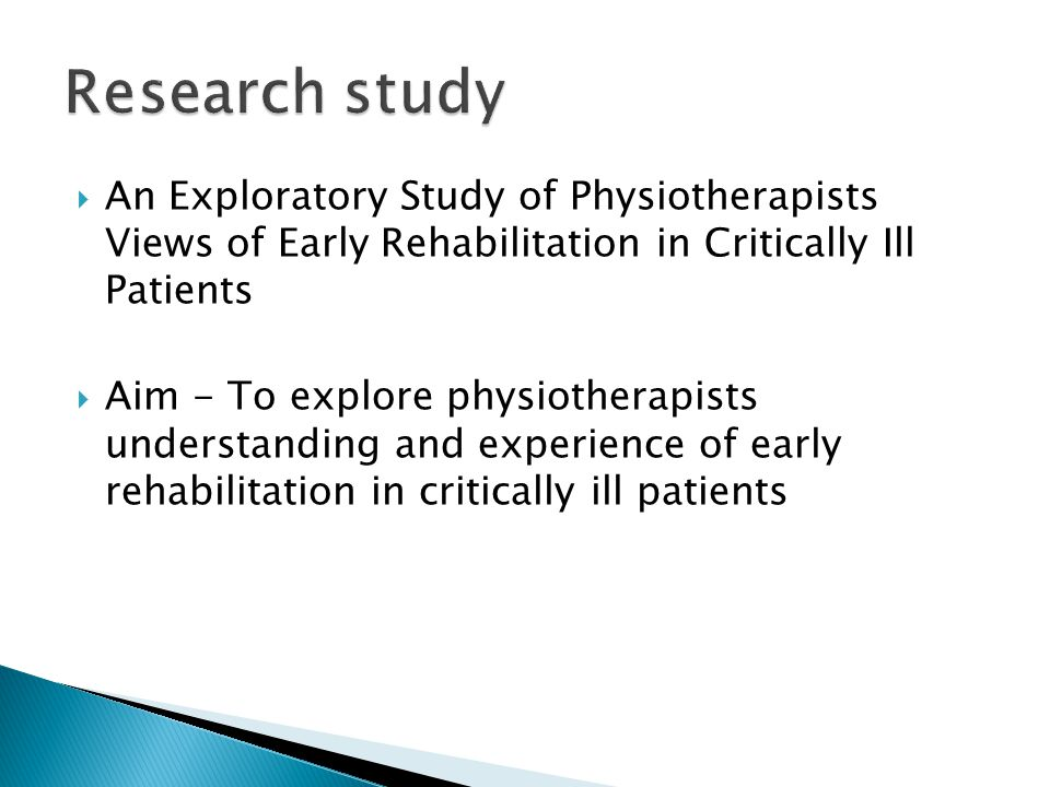  An Exploratory Study of Physiotherapists Views of Early Rehabilitation in Critically Ill Patients  Aim - To explore physiotherapists understanding and experience of early rehabilitation in critically ill patients