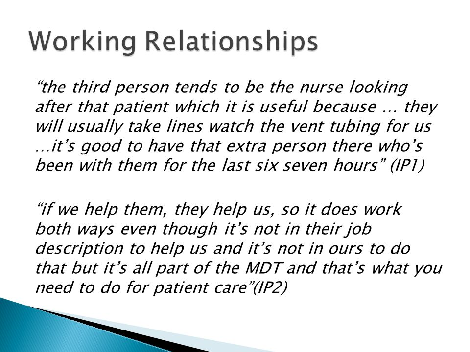 the third person tends to be the nurse looking after that patient which it is useful because … they will usually take lines watch the vent tubing for us …it's good to have that extra person there who's been with them for the last six seven hours (IP1) if we help them, they help us, so it does work both ways even though it's not in their job description to help us and it's not in ours to do that but it's all part of the MDT and that's what you need to do for patient care (IP2)