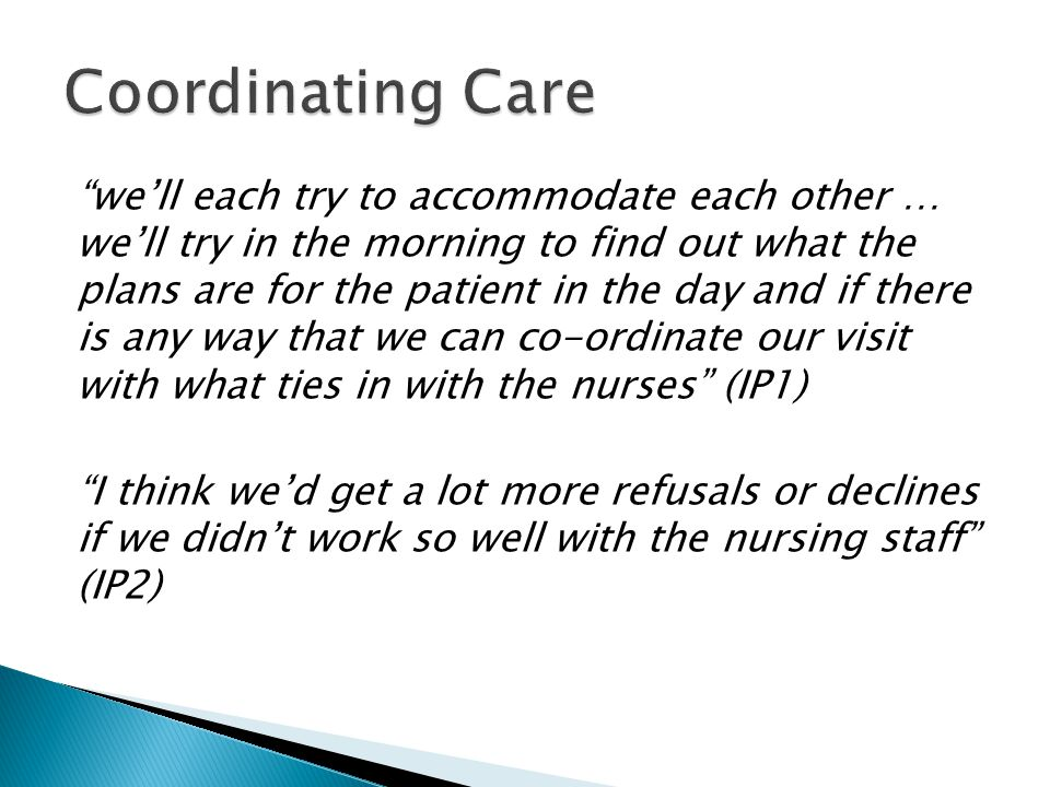 we'll each try to accommodate each other … we'll try in the morning to find out what the plans are for the patient in the day and if there is any way that we can co-ordinate our visit with what ties in with the nurses (IP1) I think we'd get a lot more refusals or declines if we didn't work so well with the nursing staff (IP2)
