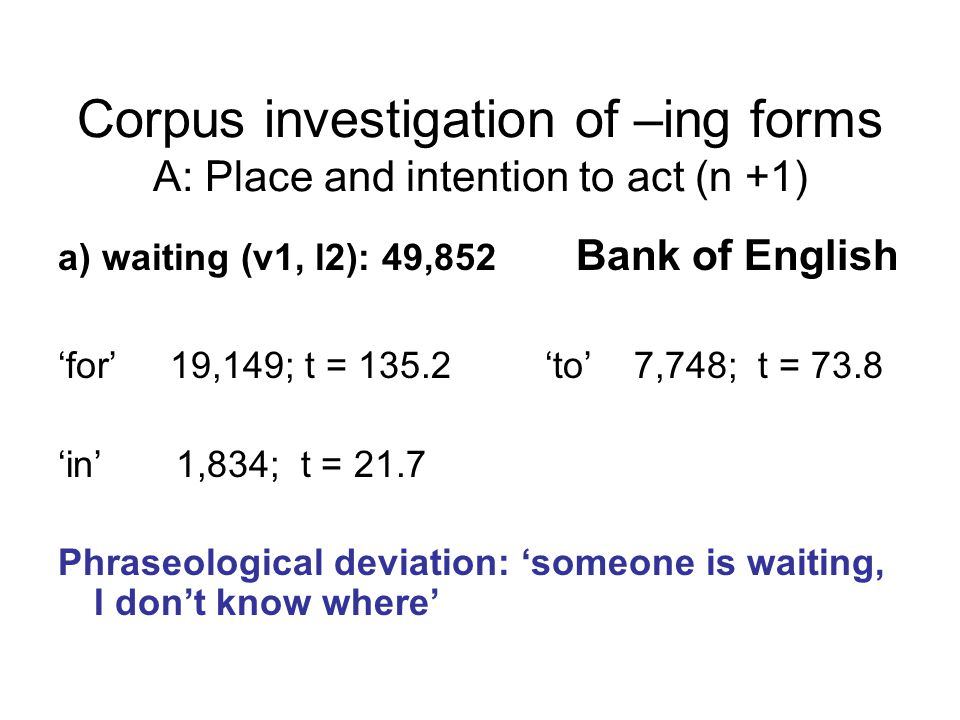 Corpus investigation of –ing forms A: Place and intention to act (n +1) a) waiting (v1, l2): 49,852 Bank of English 'for' 19,149; t = 135.2 'to' 7,748; t = 73.8 'in' 1,834; t = 21.7 Phraseological deviation: 'someone is waiting, I don't know where'