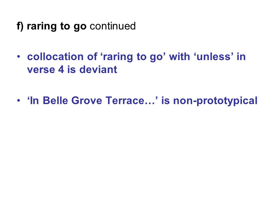 f) raring to go continued collocation of 'raring to go' with 'unless' in verse 4 is deviant 'In Belle Grove Terrace…' is non-prototypical