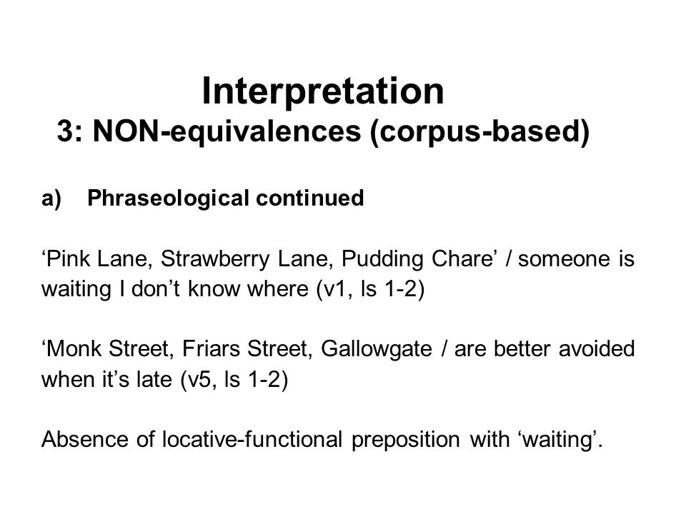 a)Phraseological continued 'Pink Lane, Strawberry Lane, Pudding Chare' / someone is waiting I don't know where (v1, ls 1-2) 'Monk Street, Friars Street, Gallowgate / are better avoided when it's late (v5, ls 1-2) Absence of locative-functional preposition with 'waiting'.