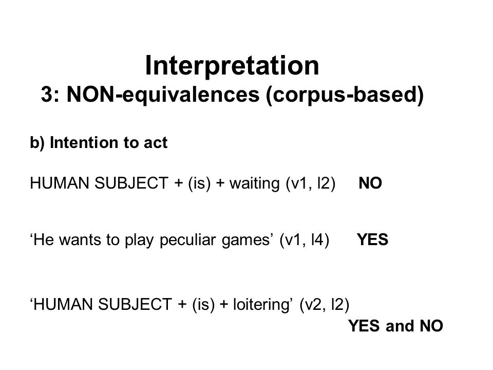 b) Intention to act HUMAN SUBJECT + (is) + waiting (v1, l2) NO 'He wants to play peculiar games' (v1, l4) YES 'HUMAN SUBJECT + (is) + loitering' (v2, l2) YES and NO Interpretation 3: NON-equivalences (corpus-based)