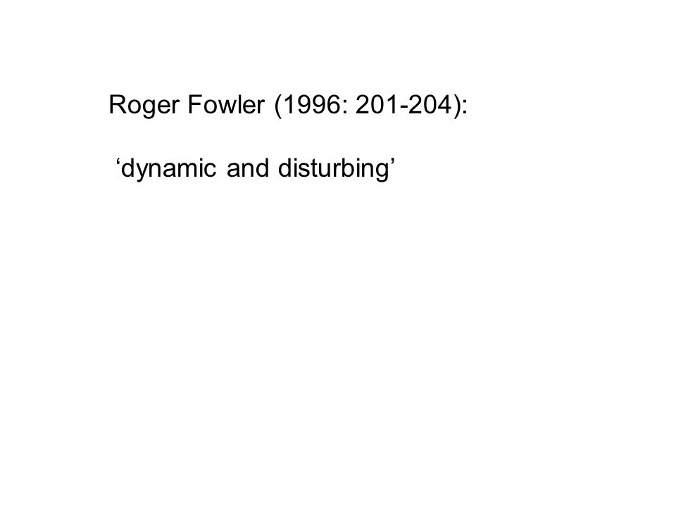 Roger Fowler (1996: 201-204): 'dynamic and disturbing'