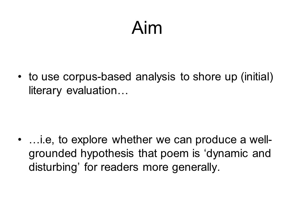 Aim to use corpus-based analysis to shore up (initial) literary evaluation… …i.e, to explore whether we can produce a well- grounded hypothesis that poem is 'dynamic and disturbing' for readers more generally.