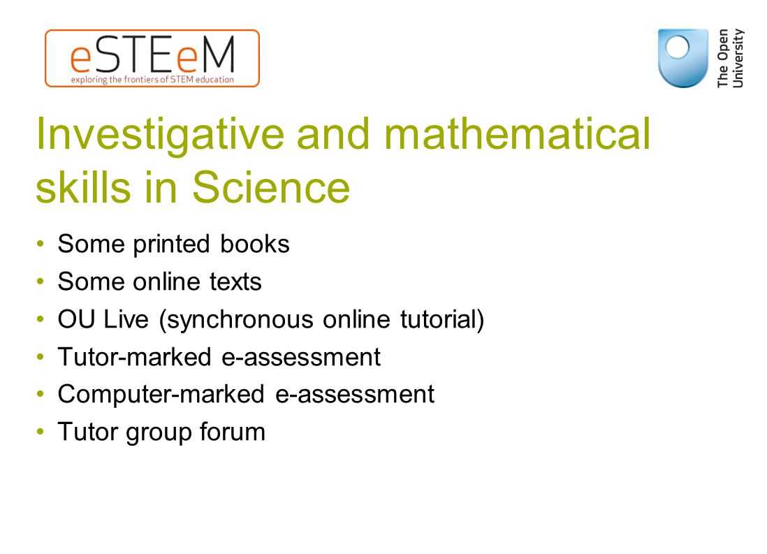 Investigative and mathematical skills in Science Some printed books Some online texts OU Live (synchronous online tutorial) Tutor-marked e-assessment Computer-marked e-assessment Tutor group forum