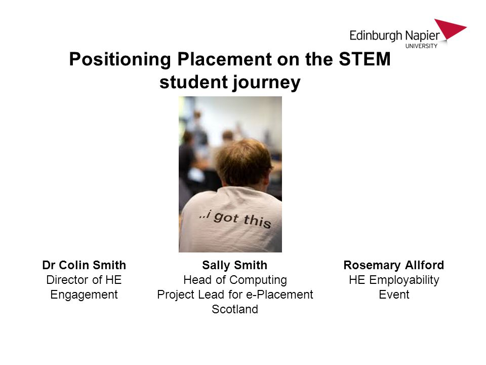 Positioning Placement on the STEM student journey Dr Colin Smith Director of HE Engagement Sally Smith Head of Computing Project Lead for e-Placement Scotland Rosemary Allford HE Employability Event